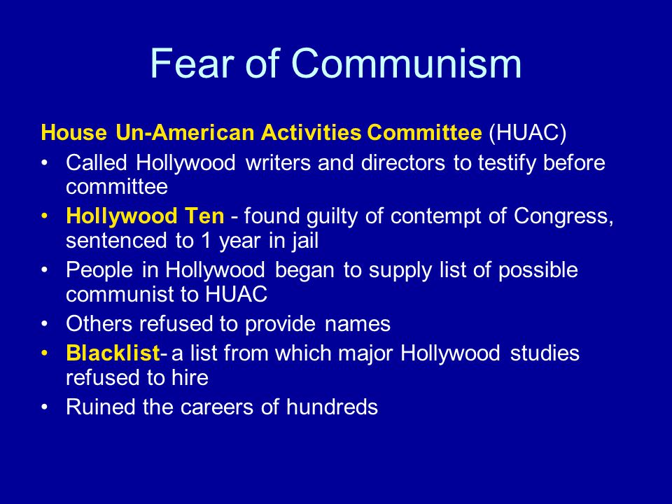 Fear of Communism House Un-American Activities Committee (HUAC) Called Hollywood writers and directors to testify before committee Hollywood Ten - found guilty of contempt of Congress, sentenced to 1 year in jail People in Hollywood began to supply list of possible communist to HUAC Others refused to provide names Blacklist- a list from which major Hollywood studies refused to hire Ruined the careers of hundreds