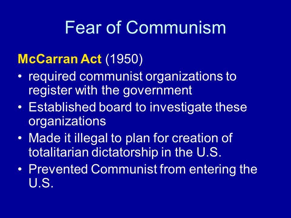 Fear of Communism McCarran Act (1950) required communist organizations to register with the government Established board to investigate these organizations Made it illegal to plan for creation of totalitarian dictatorship in the U.S.