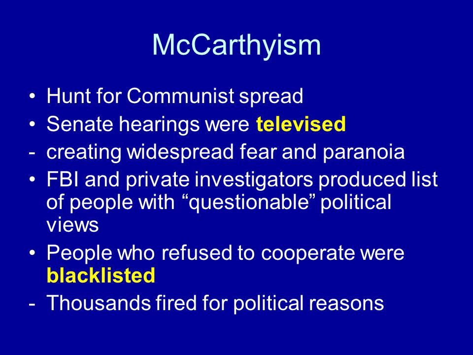 McCarthyism Hunt for Communist spread Senate hearings were televised -creating widespread fear and paranoia FBI and private investigators produced list of people with questionable political views People who refused to cooperate were blacklisted -Thousands fired for political reasons