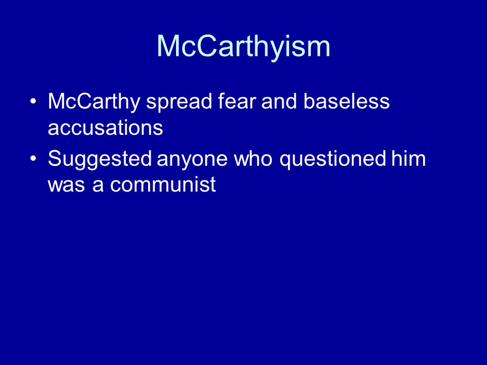 McCarthyism McCarthy spread fear and baseless accusations Suggested anyone who questioned him was a communist