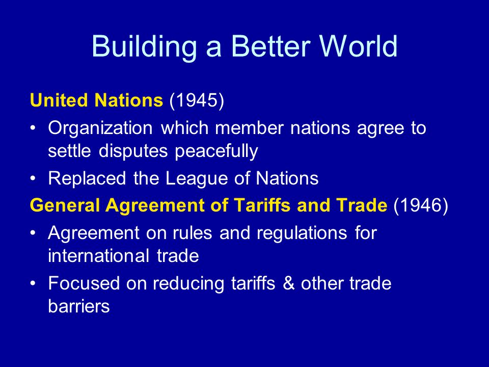Building a Better World United Nations (1945) Organization which member nations agree to settle disputes peacefully Replaced the League of Nations General Agreement of Tariffs and Trade (1946) Agreement on rules and regulations for international trade Focused on reducing tariffs & other trade barriers