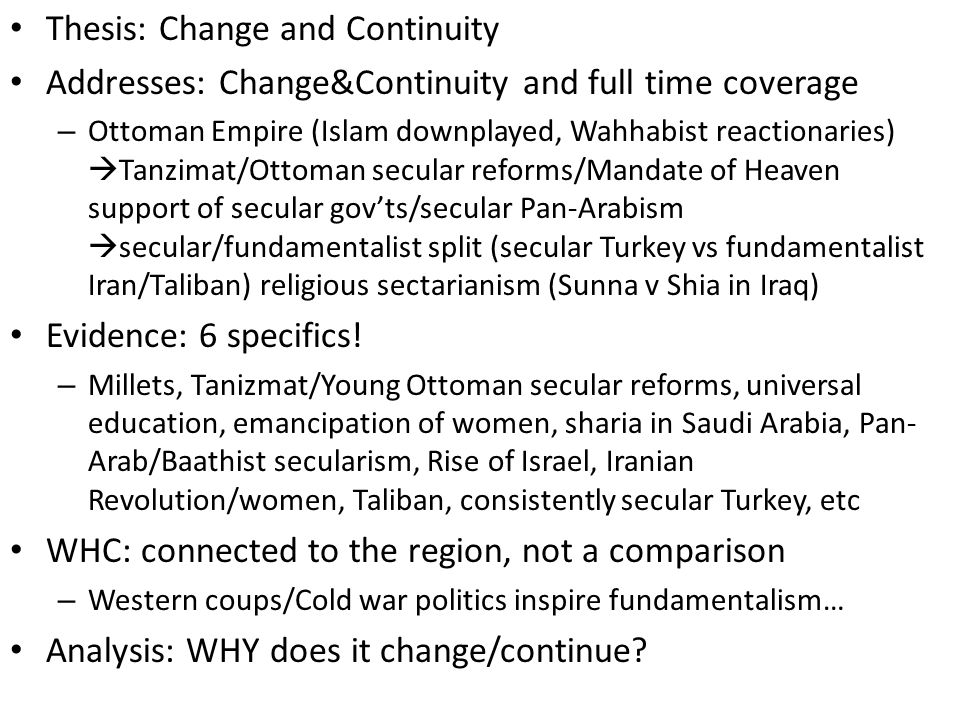 Thesis: Change and Continuity Addresses: Change&Continuity and full time coverage – Ottoman Empire (Islam downplayed, Wahhabist reactionaries)  Tanzimat/Ottoman secular reforms/Mandate of Heaven support of secular gov'ts/secular Pan-Arabism  secular/fundamentalist split (secular Turkey vs fundamentalist Iran/Taliban) religious sectarianism (Sunna v Shia in Iraq) Evidence: 6 specifics.