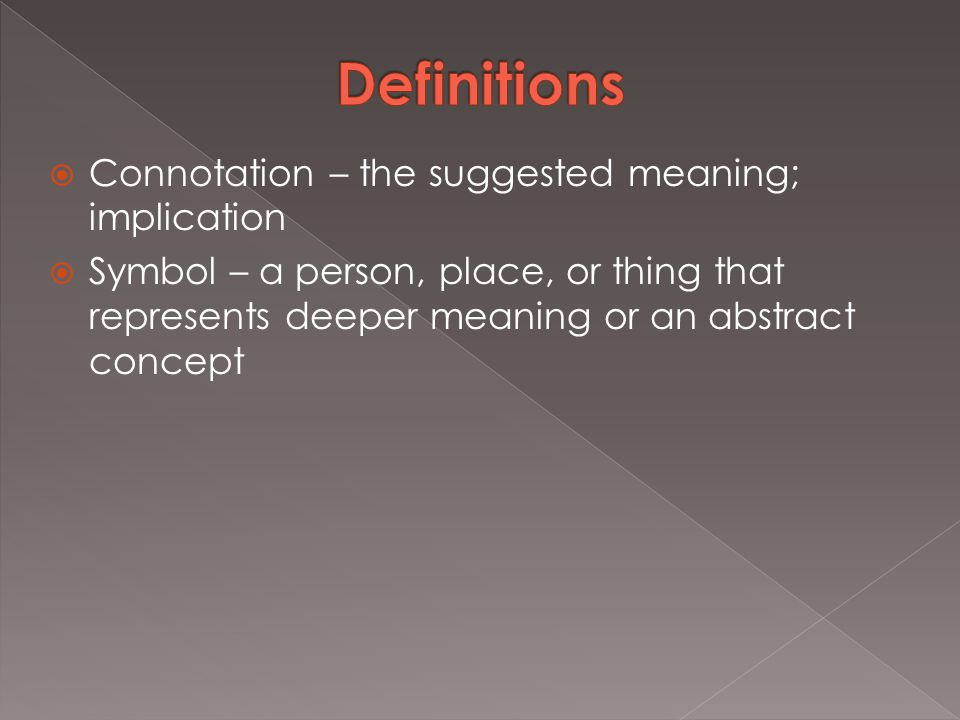  Connotation – the suggested meaning; implication  Symbol – a person, place, or thing that represents deeper meaning or an abstract concept