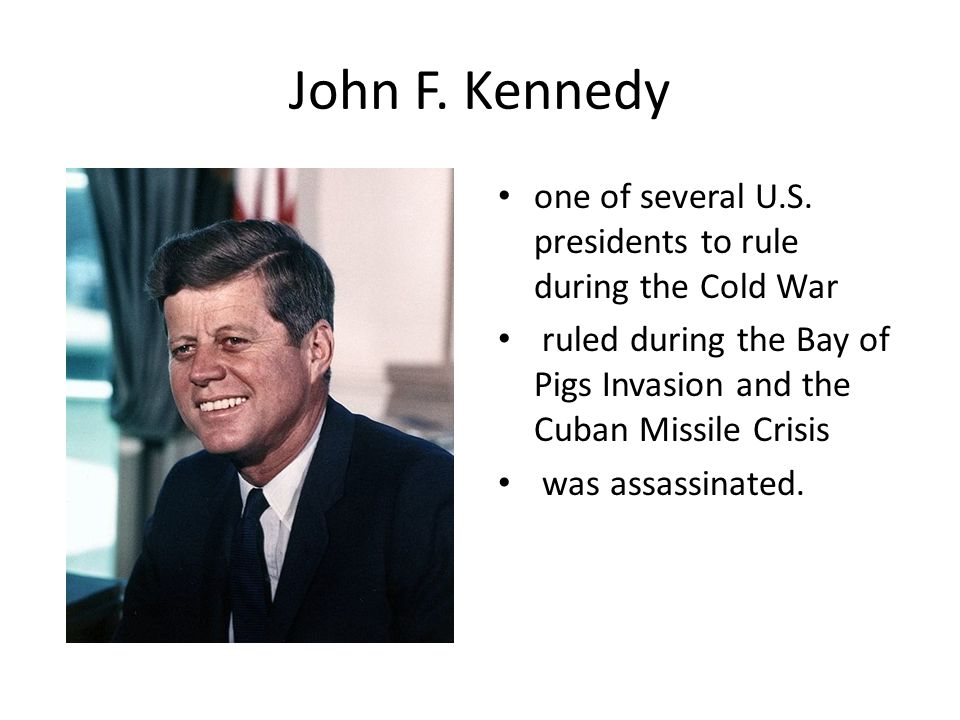 John F. Kennedy one of several U.S. presidents to rule during the Cold War ruled during the Bay of Pigs Invasion and the Cuban Missile Crisis was assa