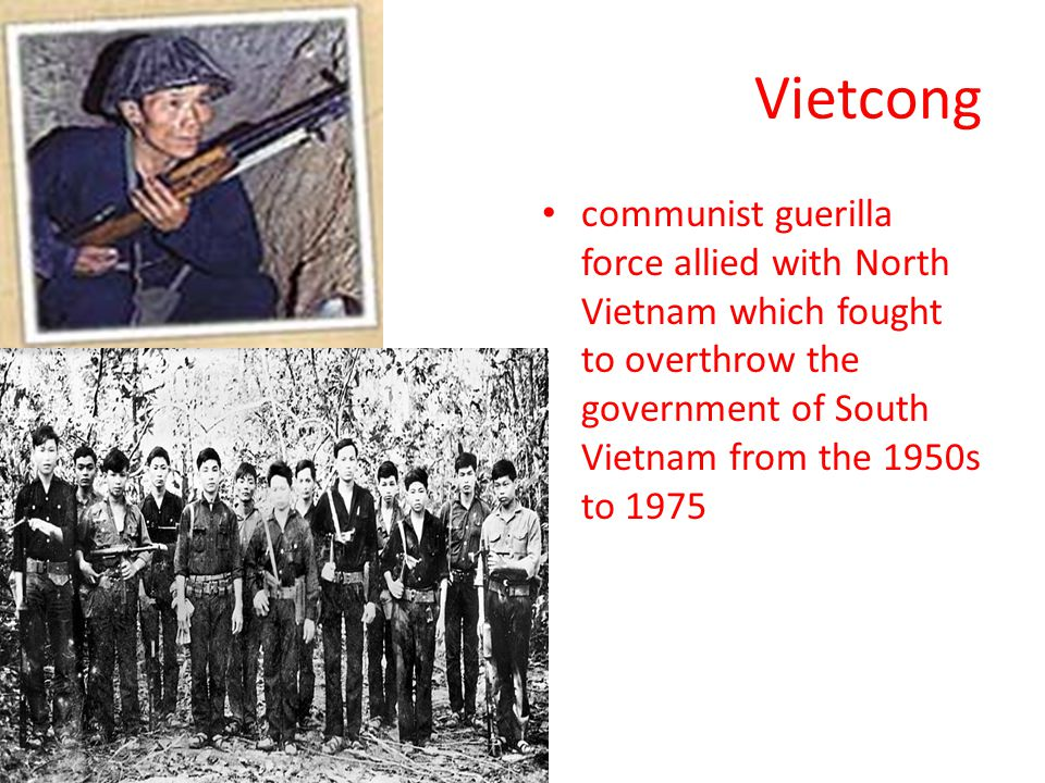 Vietcong communist guerilla force allied with North Vietnam which fought to overthrow the government of South Vietnam from the 1950s to 1975