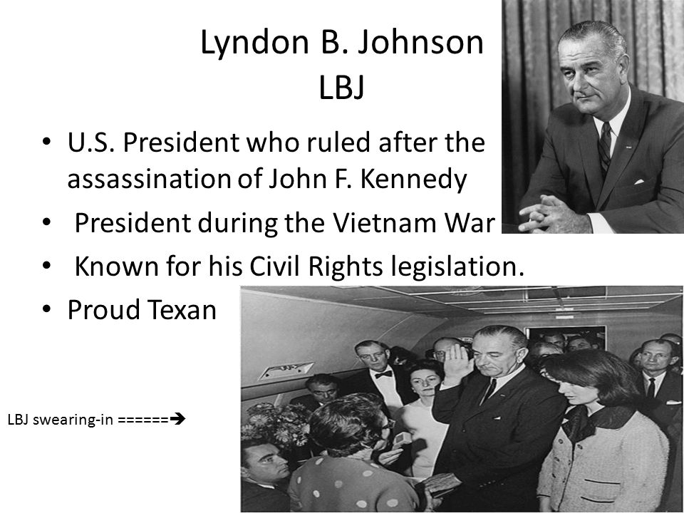Lyndon B. Johnson LBJ U.S. President who ruled after the assassination of John F. Kennedy President during the Vietnam War Known for his Civil Rights
