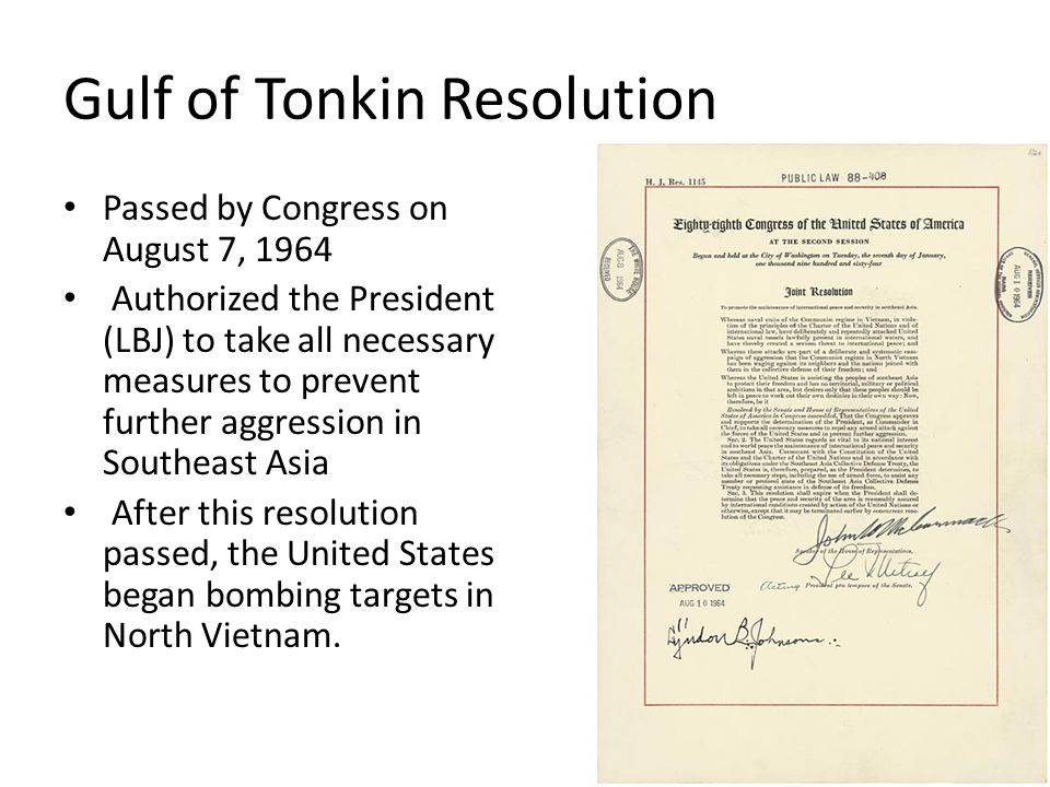 Gulf of Tonkin Resolution Passed by Congress on August 7, 1964 Authorized the President (LBJ) to take all necessary measures to prevent further aggres