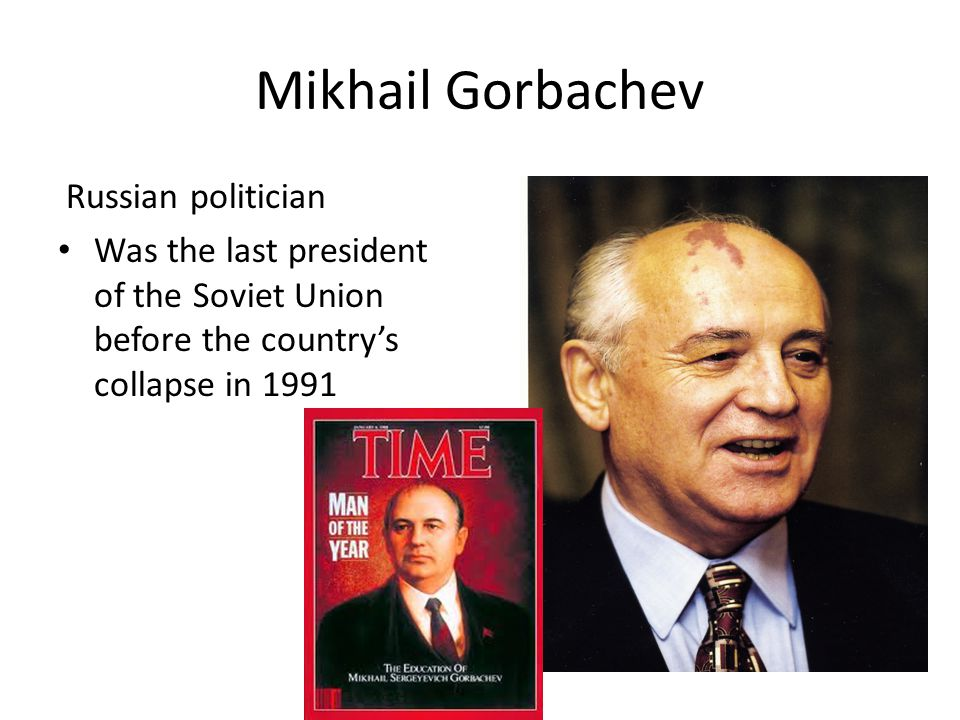 Mikhail Gorbachev Russian politician Was the last president of the Soviet Union before the country's collapse in 1991