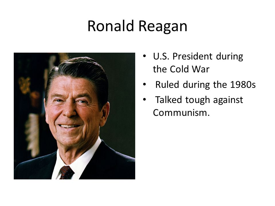 Ronald Reagan U.S. President during the Cold War Ruled during the 1980s Talked tough against Communism.