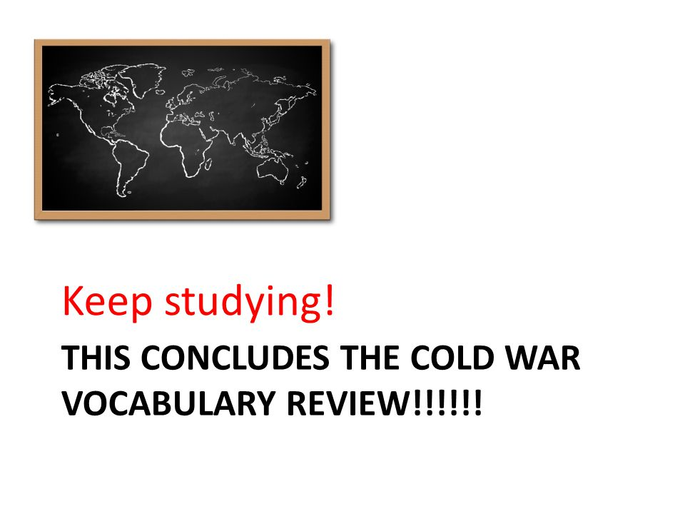 THIS CONCLUDES THE COLD WAR VOCABULARY REVIEW!!!!!! Keep studying!