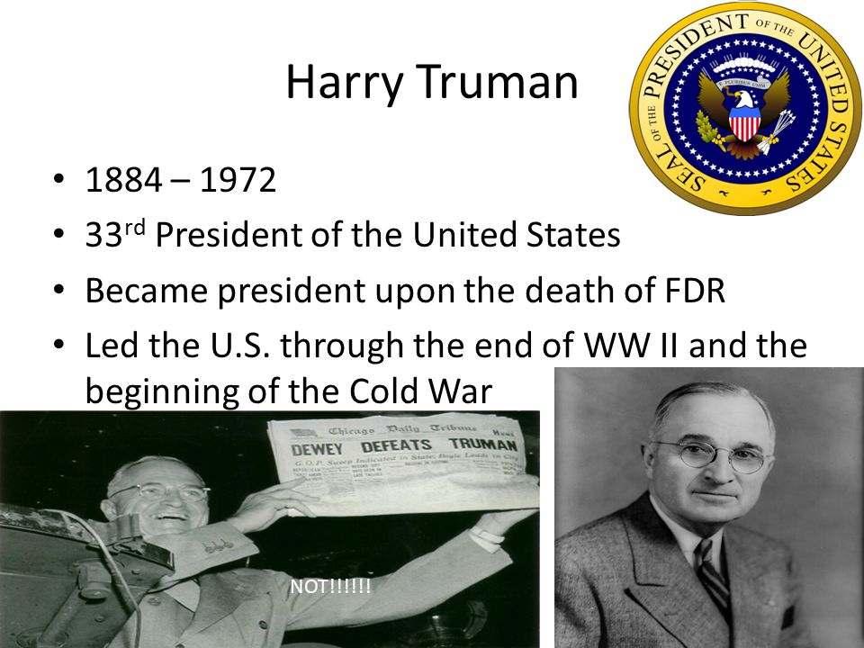 Harry Truman 1884 – 1972 33 rd President of the United States Became president upon the death of FDR Led the U.S. through the end of WW II and the beg