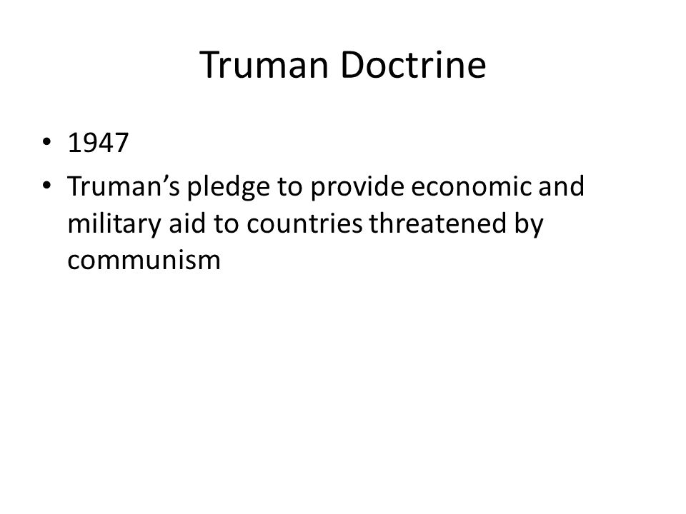 Truman Doctrine 1947 Truman's pledge to provide economic and military aid to countries threatened by communism
