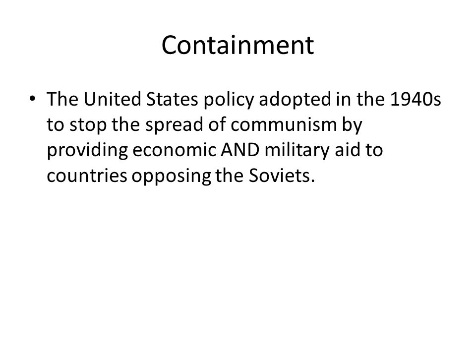 Containment The United States policy adopted in the 1940s to stop the spread of communism by providing economic AND military aid to countries opposing