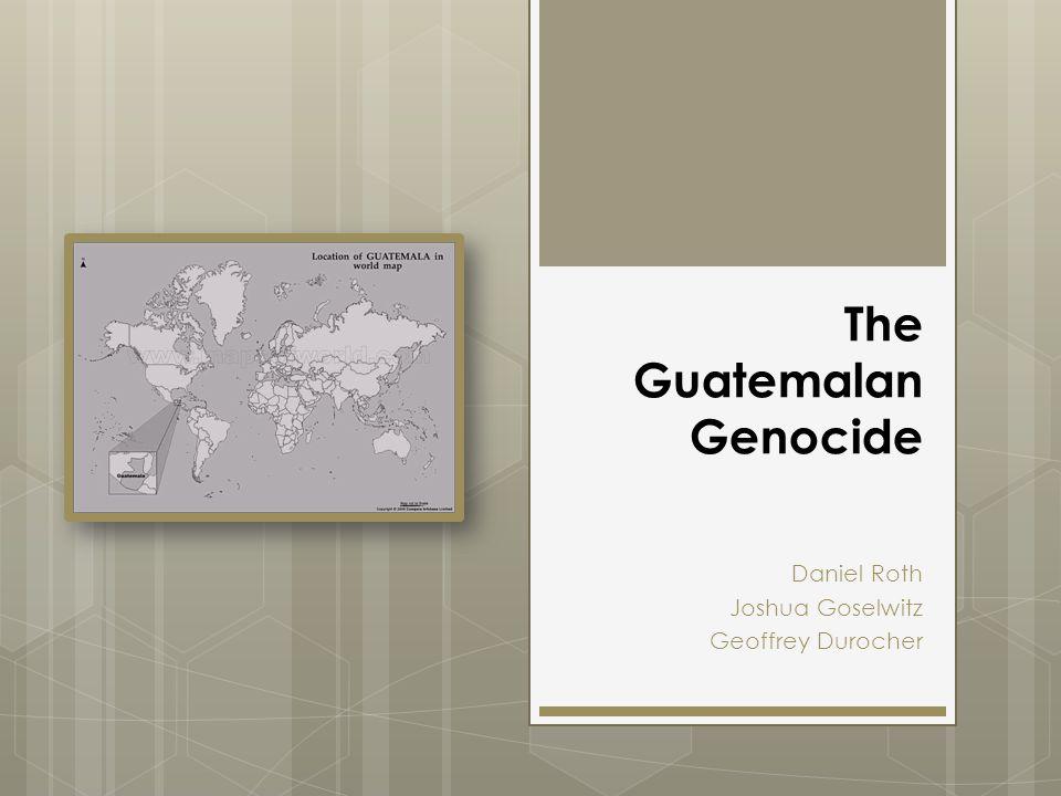 The Guatemalan Genocide Daniel Roth Joshua Goselwitz Geoffrey Durocher