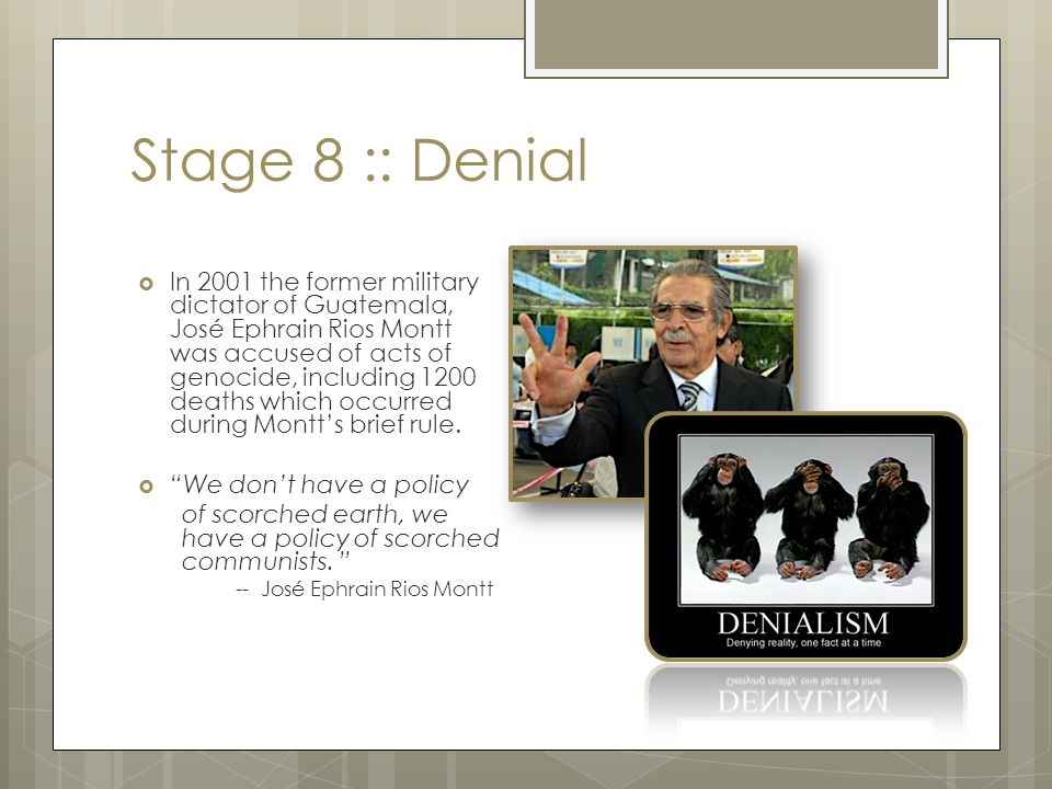 Stage 8 :: Denial  In 2001 the former military dictator of Guatemala, José Ephrain Rios Montt was accused of acts of genocide, including 1200 deaths
