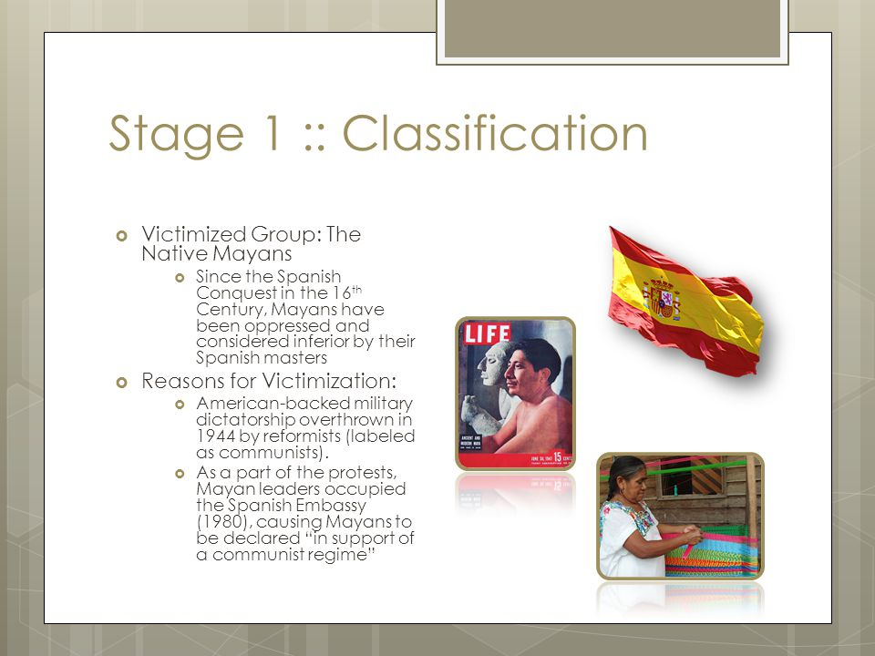 Stage 1 :: Classification  Victimized Group: The Native Mayans  Since the Spanish Conquest in the 16 th Century, Mayans have been oppressed and cons