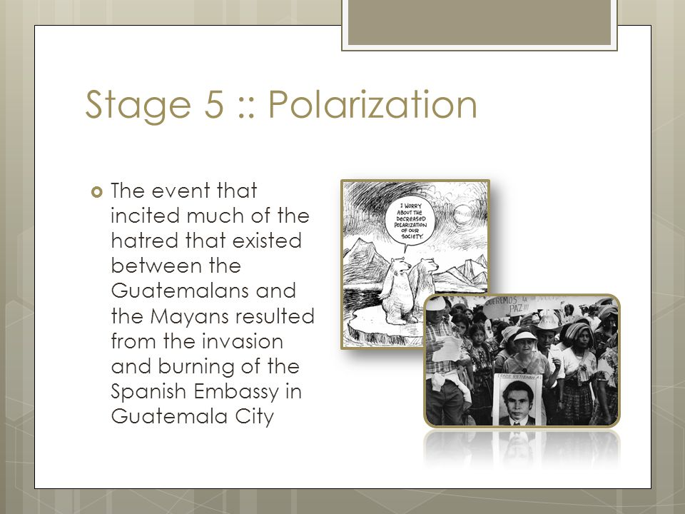 Stage 5 :: Polarization  The event that incited much of the hatred that existed between the Guatemalans and the Mayans resulted from the invasion and
