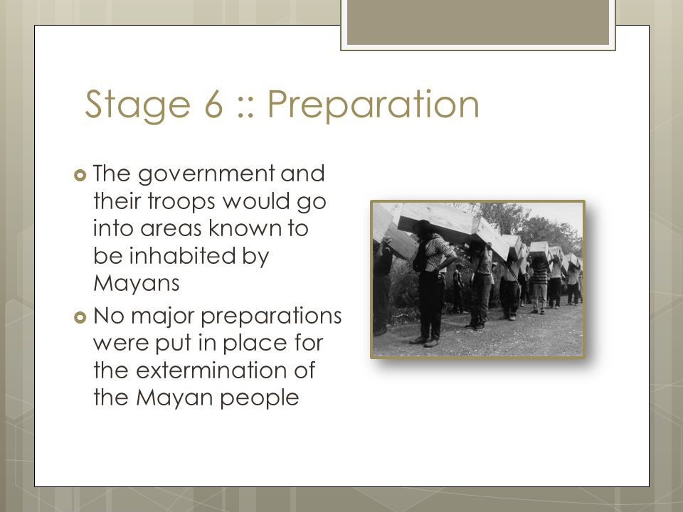 Stage 7 :: Extermination  When the killings began in 1982, the soldiers would often march into Mayan villages on celebration days or market days, and corral the locals.