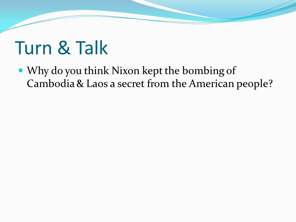 Turn & Talk Why do you think Nixon kept the bombing of Cambodia & Laos a secret from the American people