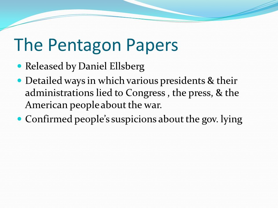 The Pentagon Papers Released by Daniel Ellsberg Detailed ways in which various presidents & their administrations lied to Congress, the press, & the American people about the war.