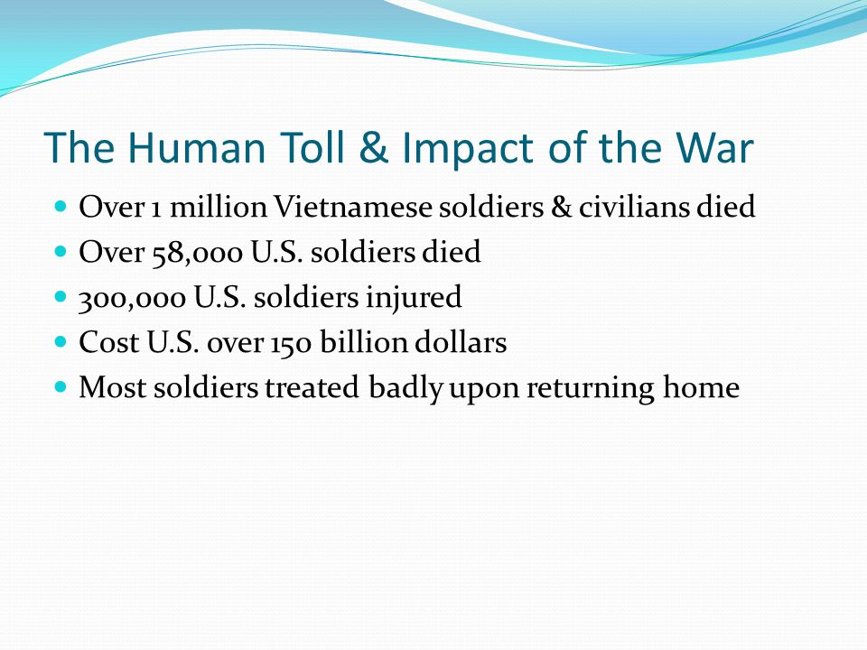 The Human Toll & Impact of the War Over 1 million Vietnamese soldiers & civilians died Over 58,000 U.S.