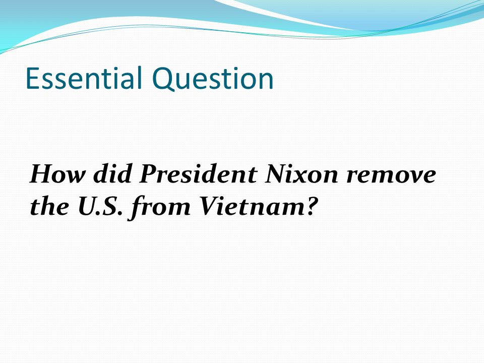 Essential Question How did President Nixon remove the U.S. from Vietnam