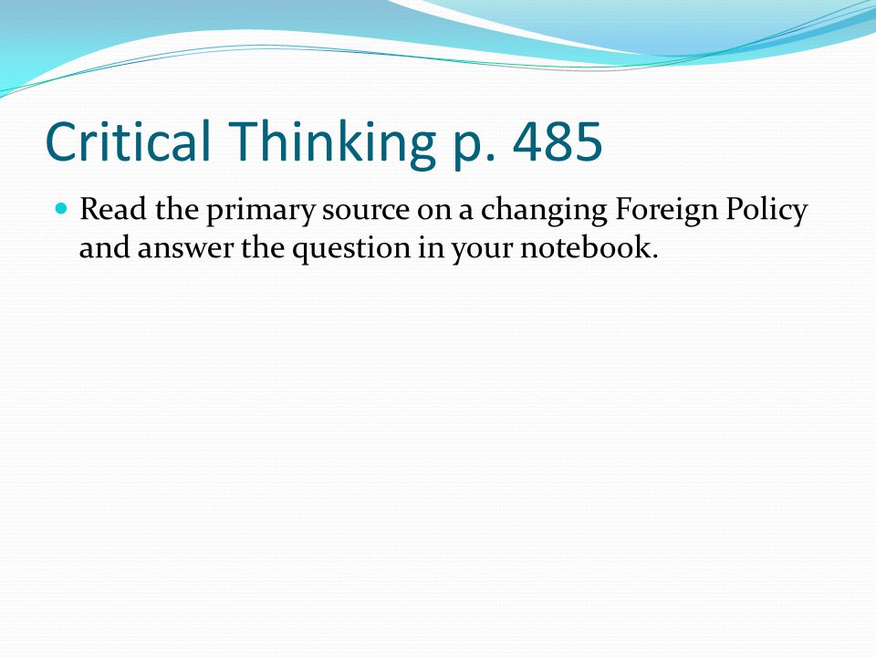 Critical Thinking p. 485 Read the primary source on a changing Foreign Policy and answer the question in your notebook.
