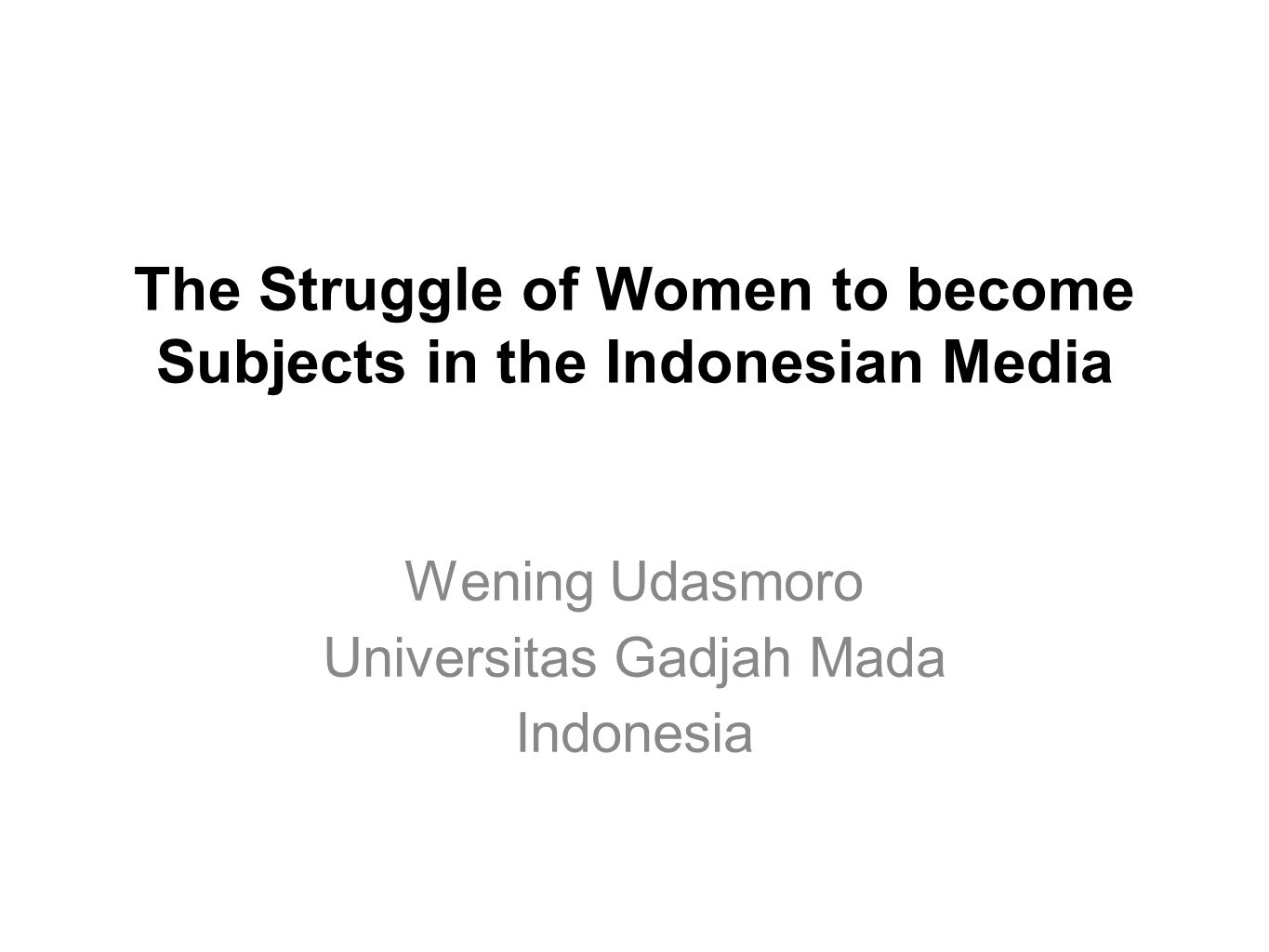 The Struggle of Women to become Subjects in the Indonesian Media Wening Udasmoro Universitas Gadjah Mada Indonesia
