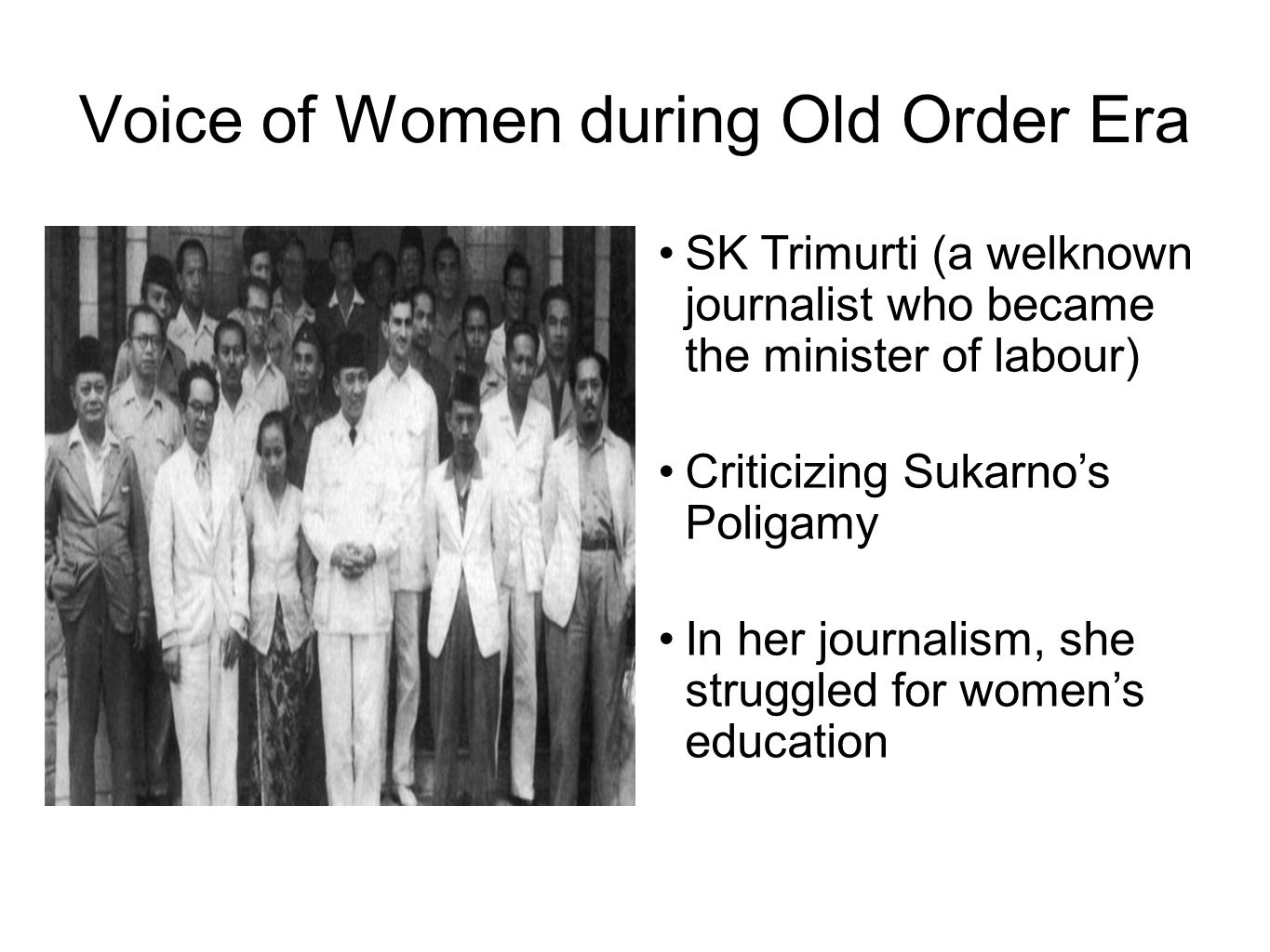 Voice of Women during Old Order Era SK Trimurti (a welknown journalist who became the minister of labour) Criticizing Sukarno's Poligamy In her journalism, she struggled for women's education