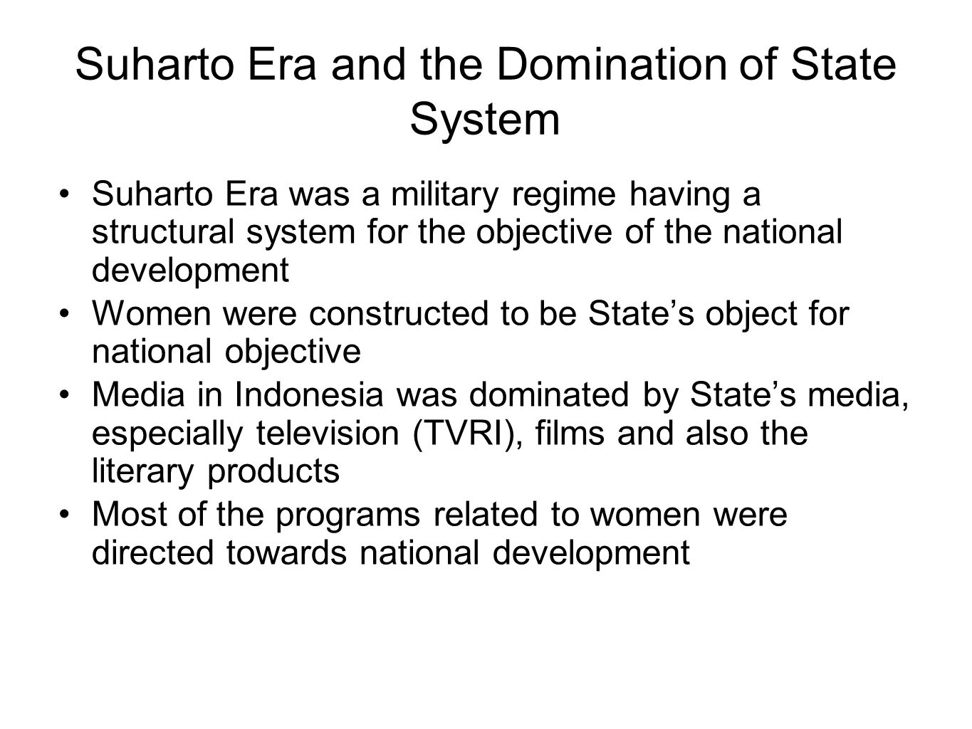 Suharto Era and the Domination of State System Suharto Era was a military regime having a structural system for the objective of the national development Women were constructed to be State's object for national objective Media in Indonesia was dominated by State's media, especially television (TVRI), films and also the literary products Most of the programs related to women were directed towards national development