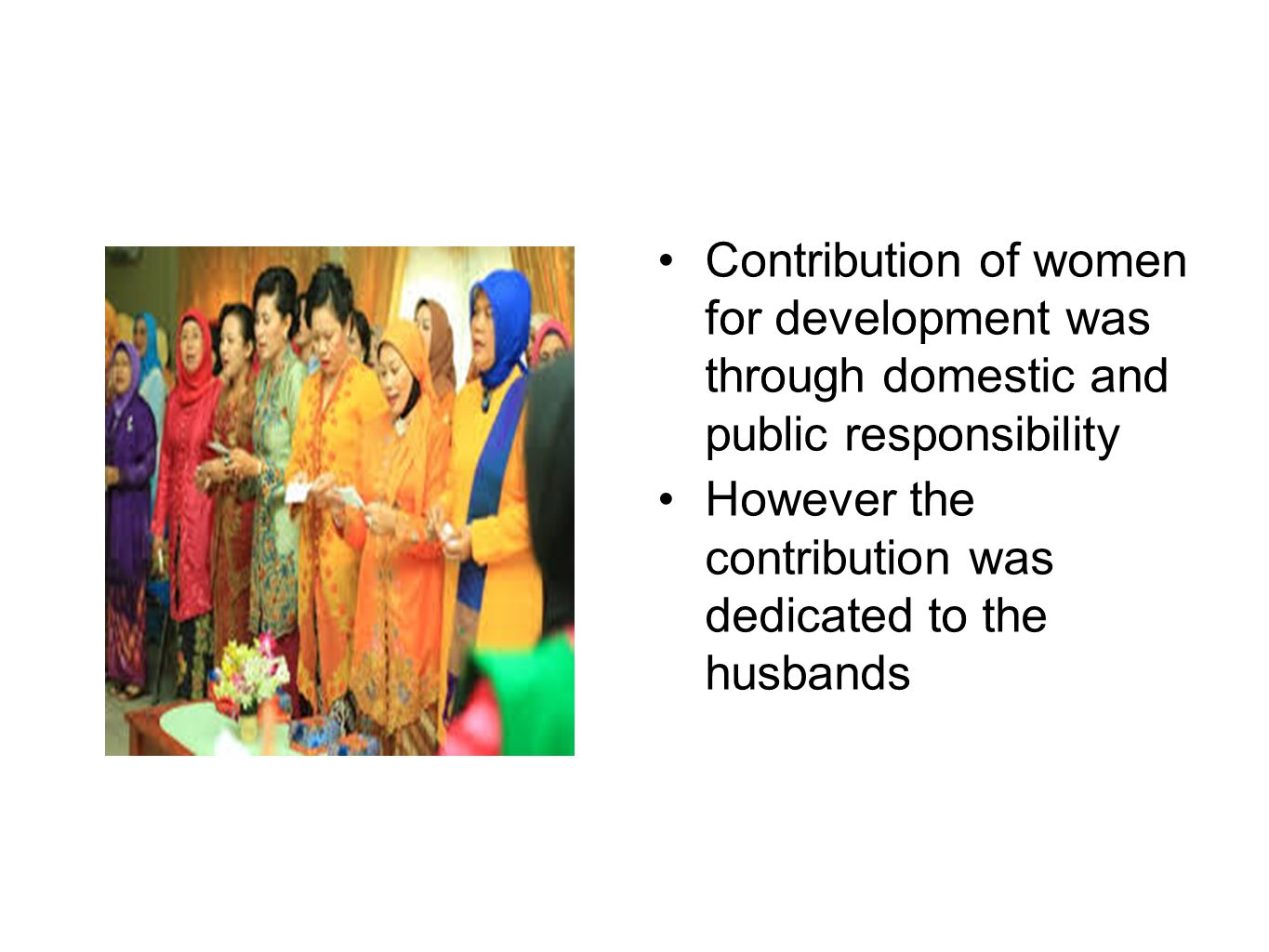 Contribution of women for development was through domestic and public responsibility However the contribution was dedicated to the husbands