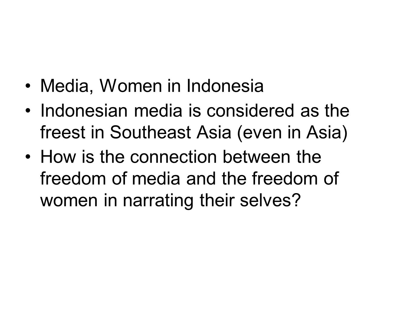 Media, Women in Indonesia Indonesian media is considered as the freest in Southeast Asia (even in Asia) How is the connection between the freedom of media and the freedom of women in narrating their selves