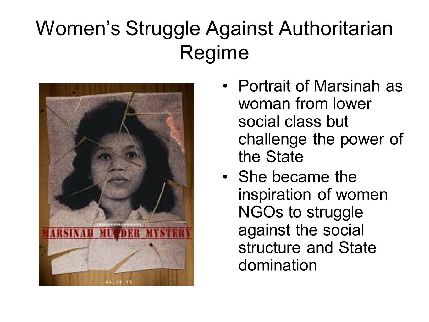 Women's Struggle Against Authoritarian Regime Portrait of Marsinah as woman from lower social class but challenge the power of the State She became the inspiration of women NGOs to struggle against the social structure and State domination