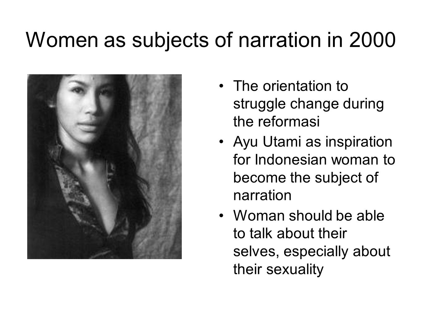 Women as subjects of narration in 2000 The orientation to struggle change during the reformasi Ayu Utami as inspiration for Indonesian woman to become the subject of narration Woman should be able to talk about their selves, especially about their sexuality