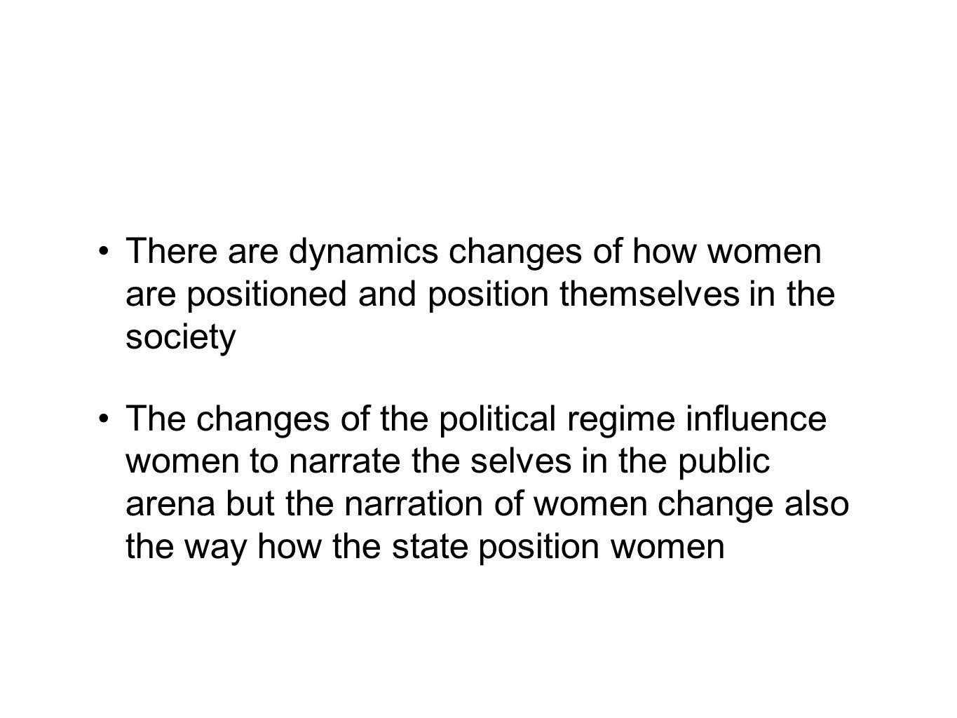 There are dynamics changes of how women are positioned and position themselves in the society The changes of the political regime influence women to narrate the selves in the public arena but the narration of women change also the way how the state position women