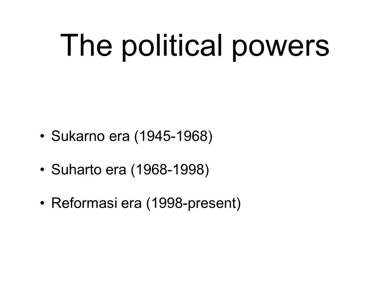 The political powers Sukarno era (1945-1968) Suharto era (1968-1998) Reformasi era (1998-present)