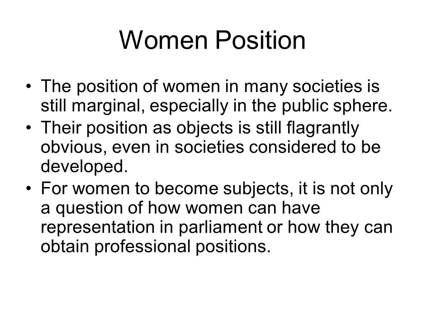 Women Position The position of women in many societies is still marginal, especially in the public sphere.