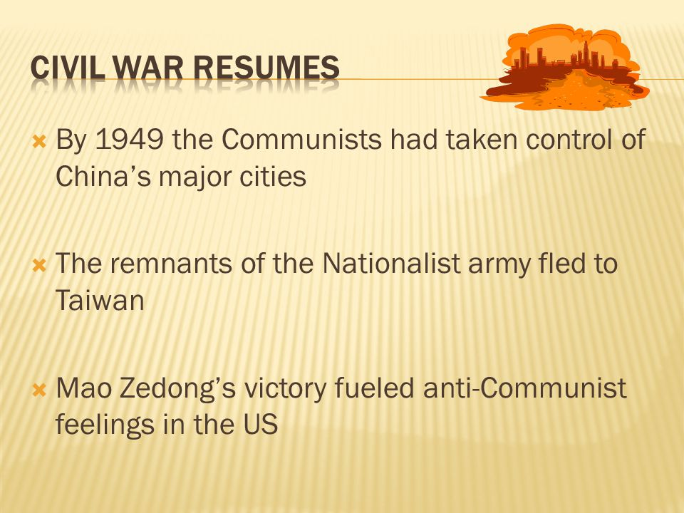  By 1949 the Communists had taken control of China's major cities  The remnants of the Nationalist army fled to Taiwan  Mao Zedong's victory fueled anti-Communist feelings in the US