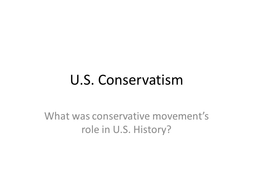 U.S. Conservatism What was conservative movement's role in U.S. History