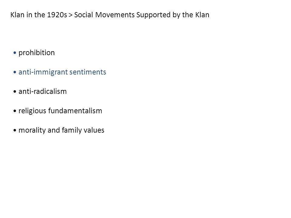 Klan in the 1920s > Social Movements Supported by the Klan prohibition anti-immigrant sentiments anti-radicalism religious fundamentalism morality and family values