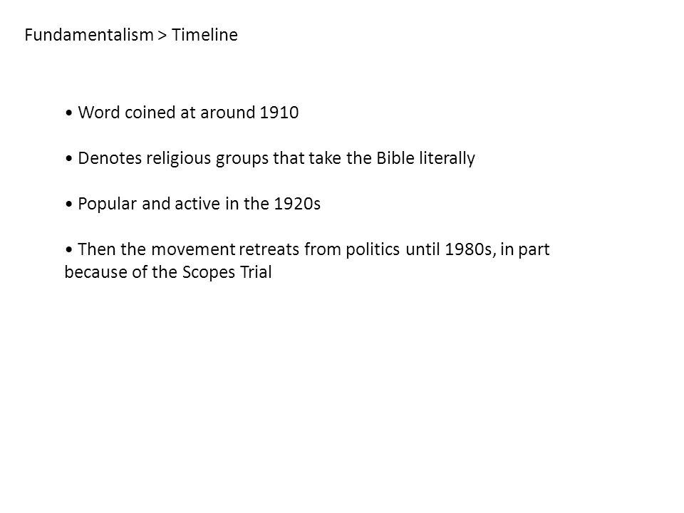 Fundamentalism > Timeline Word coined at around 1910 Denotes religious groups that take the Bible literally Popular and active in the 1920s Then the movement retreats from politics until 1980s, in part because of the Scopes Trial