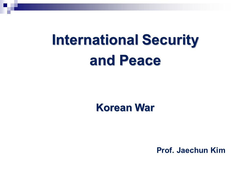 International Security and Peace Korean War Prof. Jaechun Kim