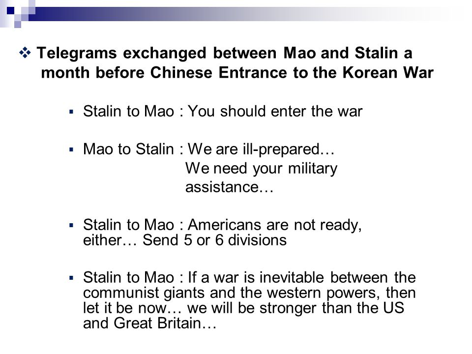  Telegrams exchanged between Mao and Stalin a month before Chinese Entrance to the Korean War  Stalin to Mao : You should enter the war  Mao to Stalin : We are ill-prepared… We need your military assistance…  Stalin to Mao : Americans are not ready, either… Send 5 or 6 divisions  Stalin to Mao : If a war is inevitable between the communist giants and the western powers, then let it be now… we will be stronger than the US and Great Britain…