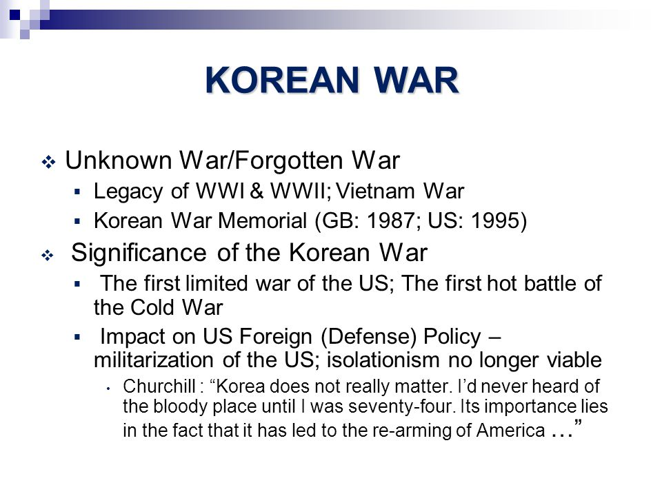 KOREAN WAR  Unknown War/Forgotten War  Legacy of WWI & WWII; Vietnam War  Korean War Memorial (GB: 1987; US: 1995)  Significance of the Korean War  The first limited war of the US; The first hot battle of the Cold War  Impact on US Foreign (Defense) Policy – militarization of the US; isolationism no longer viable Churchill : Korea does not really matter.