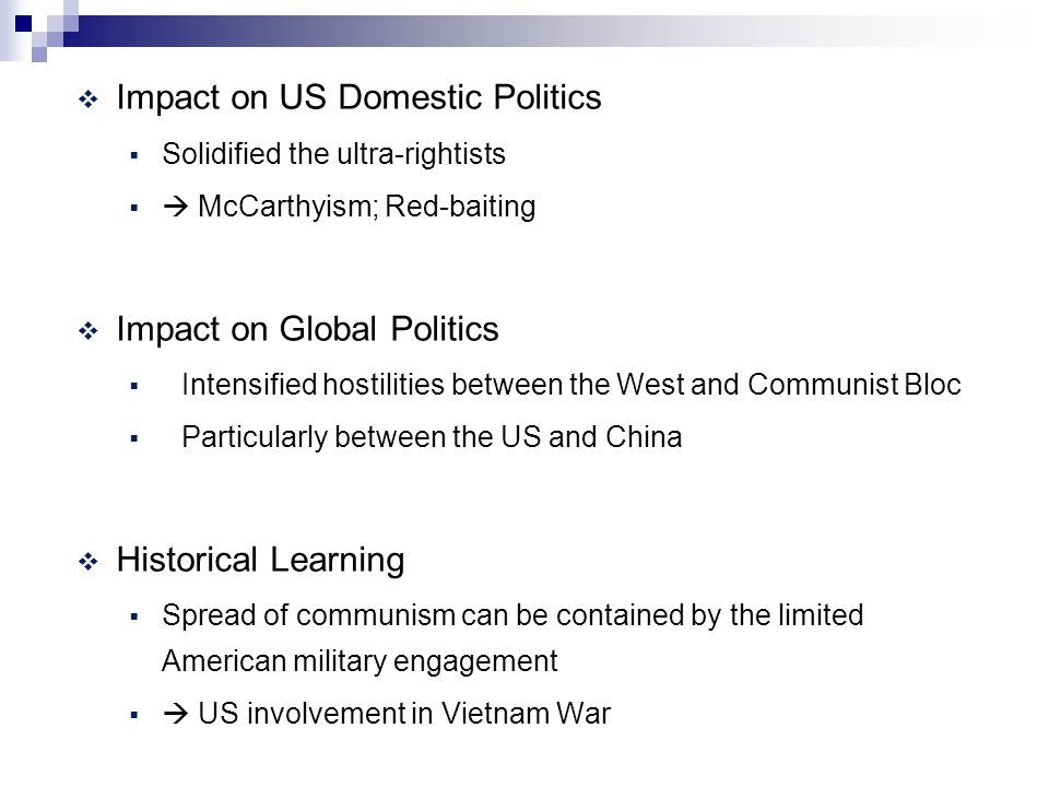  Impact on US Domestic Politics  Solidified the ultra-rightists   McCarthyism; Red-baiting  Impact on Global Politics  Intensified hostilities between the West and Communist Bloc  Particularly between the US and China  Historical Learning  Spread of communism can be contained by the limited American military engagement   US involvement in Vietnam War