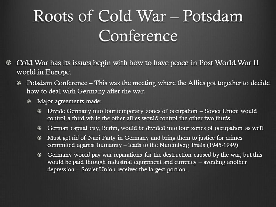 Roots of Cold War – Potsdam Conference Cold War has its issues begin with how to have peace in Post World War II world in Europe.