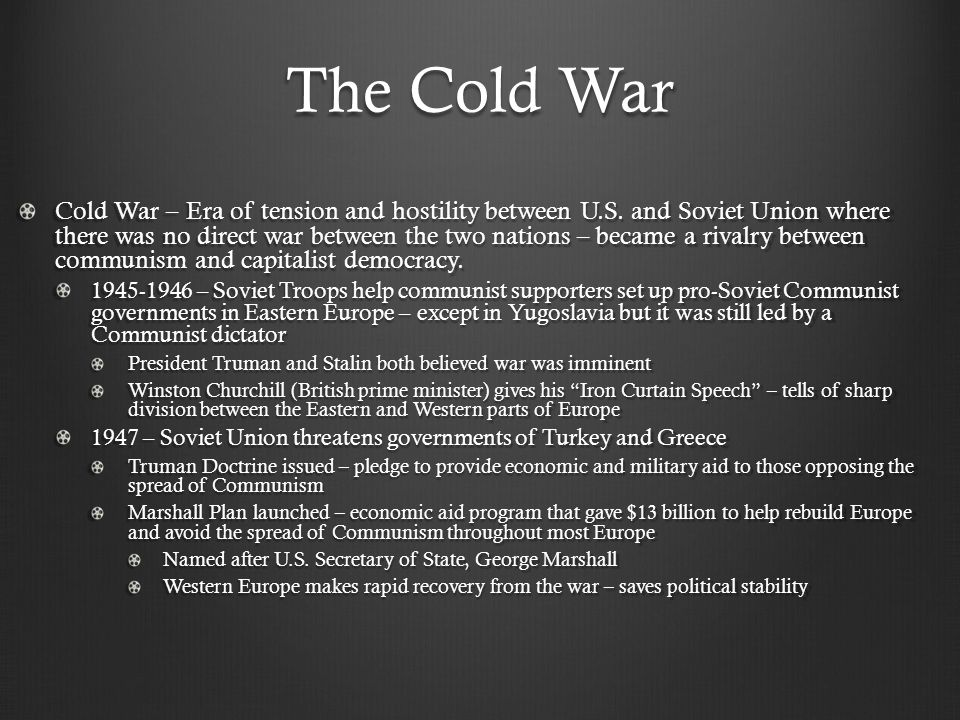 Cold War Confrontations Truman policy toward Communism = Containment – resisting the aggression of Soviet Union and contain the spread of Communism Early Crises: Berlin Crisis – Western leaders planned to establish an independent democratic German nation and a democratic government in West Berlin (which is inside Communist controlled Germany) Soviets then block off all rail, land, and water routes in West Berlin – cut off imports of all necessary goods into West Berlin Western leaders begin Berlin Airlift – using air power to bring supplies into Berlin May 1949 – Soviets call off blockade of Berlin Outcome: Federal Republic of Germany (West Germany) formed German Democratic Republic (East Germany) formed NATO formed – North Atlantic Treaty Organization made up of U.S.