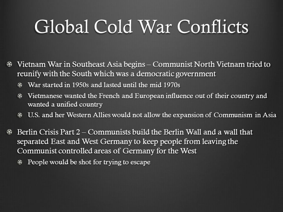 Global Cold War Conflicts Vietnam War in Southeast Asia begins – Communist North Vietnam tried to reunify with the South which was a democratic government War started in 1950s and lasted until the mid 1970s Vietmanese wanted the French and European influence out of their country and wanted a unified country U.S.