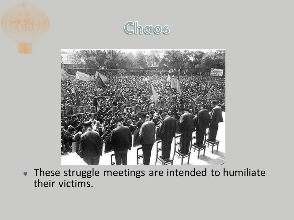  These struggle meetings are intended to humiliate their victims.