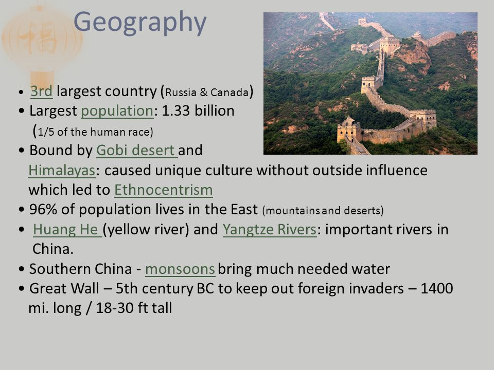 Geography 3rd largest country ( Russia & Canada ) Largest population: 1.33 billion ( 1/5 of the human race) Bound by Gobi desert and Himalayas: caused unique culture without outside influence which led to Ethnocentrism 96% of population lives in the East (mountains and deserts) Huang He (yellow river) and Yangtze Rivers: important rivers in China.